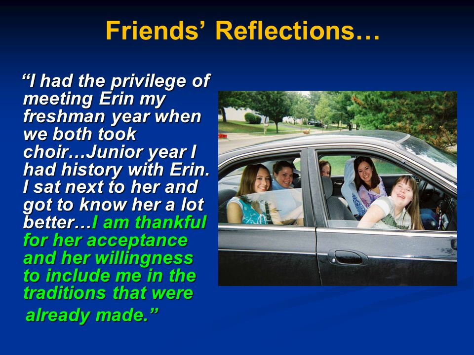 """Friends' Reflections… """"I had the privilege of meeting Erin my freshman year when we both took choir…Junior year I had history with Erin. I sat next to"""