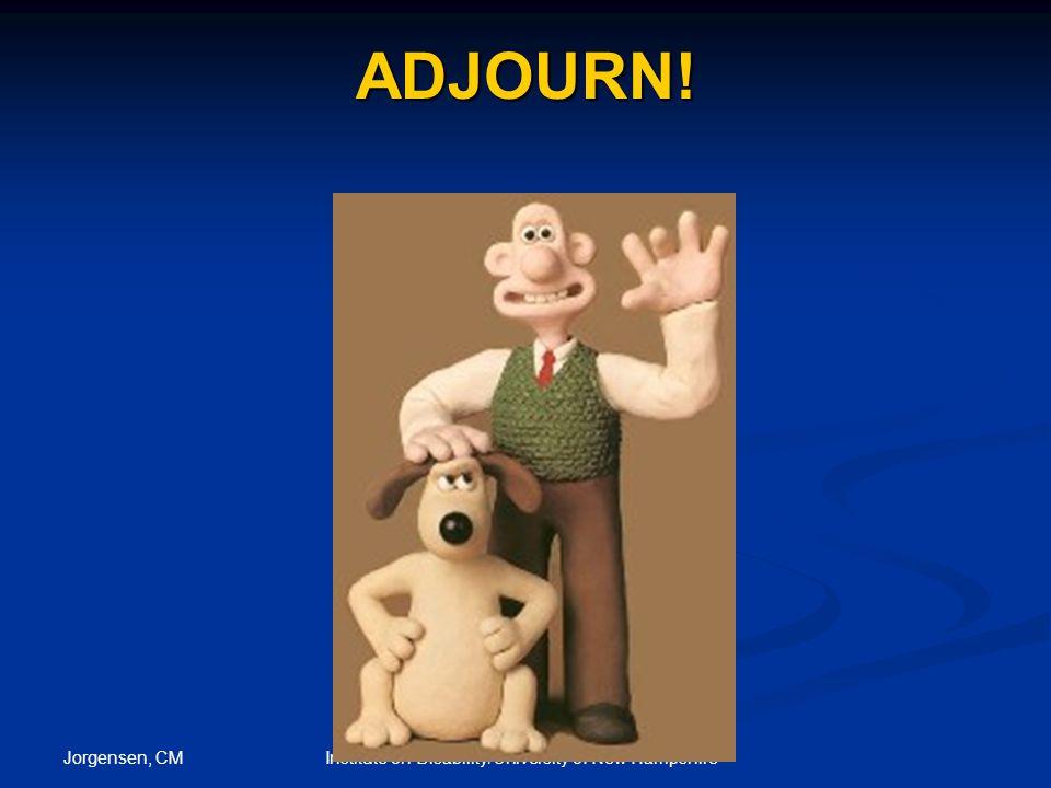 Jorgensen, CM Institute on Disability/University of New Hampshire ADJOURN!