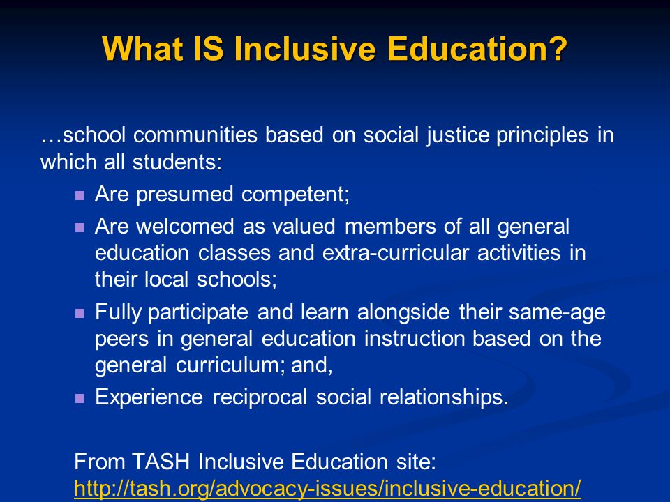 What IS Inclusive Education? : …school communities based on social justice principles in which all students: Are presumed competent; Are welcomed as v