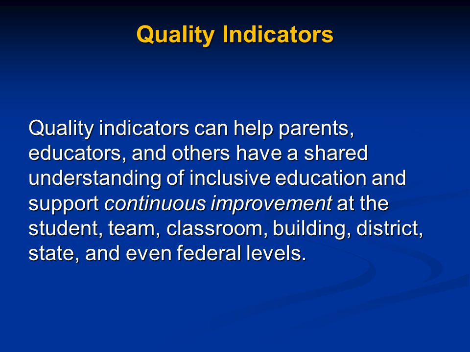 Quality Indicators Quality indicators can help parents, educators, and others have a shared understanding of inclusive education and support continuou