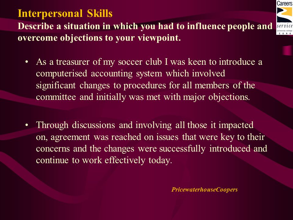 Interpersonal Skills Describe a situation in which you had to influence people and overcome objections to your viewpoint.