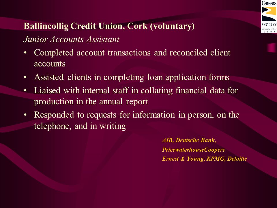 Ballincollig Credit Union, Cork (voluntary) Junior Accounts Assistant Completed account transactions and reconciled client accounts Assisted clients i