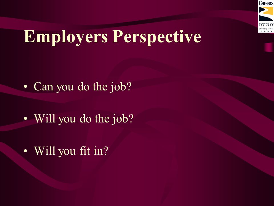 Employers Perspective Can you do the job? Will you do the job? Will you fit in?
