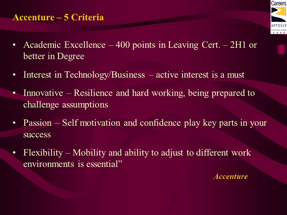 Accenture – 5 Criteria Academic Excellence – 400 points in Leaving Cert. – 2H1 or better in Degree Interest in Technology/Business – active interest i