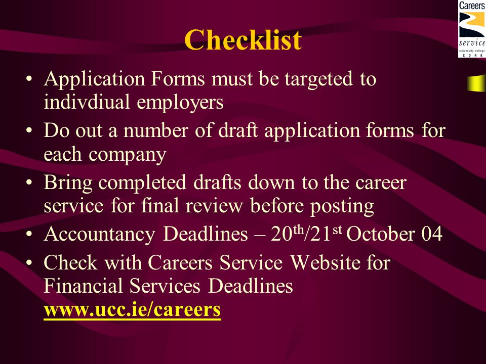 Checklist Application Forms must be targeted to indivdiual employers Do out a number of draft application forms for each company Bring completed drafts down to the career service for final review before posting Accountancy Deadlines – 20 th /21 st October 04 Check with Careers Service Website for Financial Services Deadlines www.ucc.ie/careers www.ucc.ie/careers