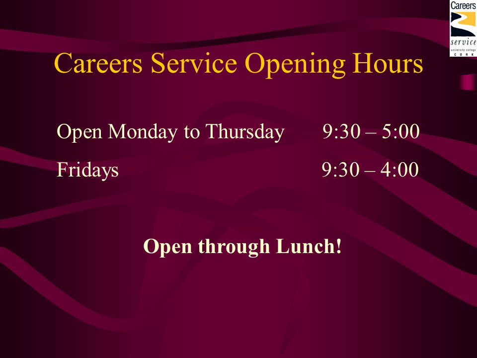 Careers Service Opening Hours Open Monday to Thursday 9:30 – 5:00 Fridays 9:30 – 4:00 Open through Lunch!