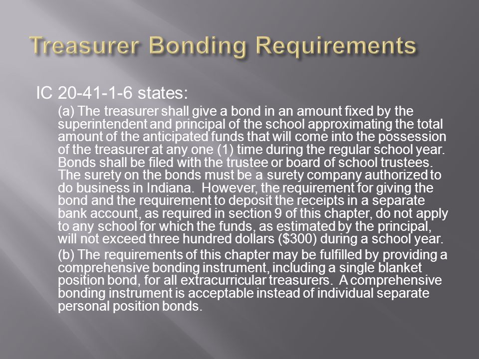 IC 20-41-1-6 states: (a) The treasurer shall give a bond in an amount fixed by the superintendent and principal of the school approximating the total amount of the anticipated funds that will come into the possession of the treasurer at any one (1) time during the regular school year.