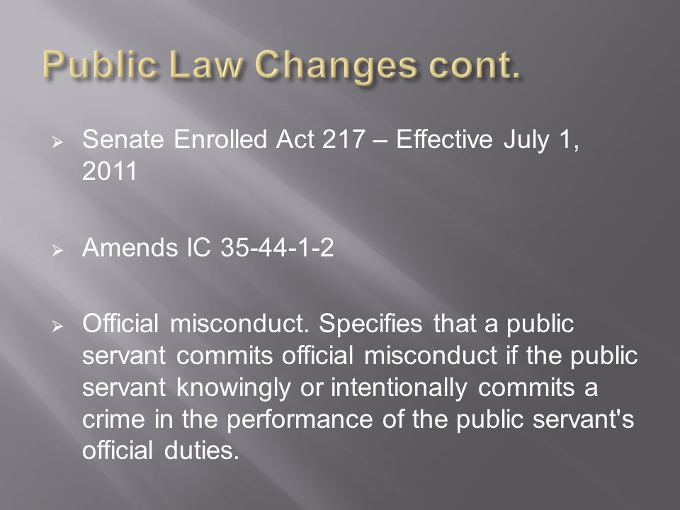 Senate Enrolled Act 217 – Effective July 1, 2011  Amends IC 35-44-1-2  Official misconduct.