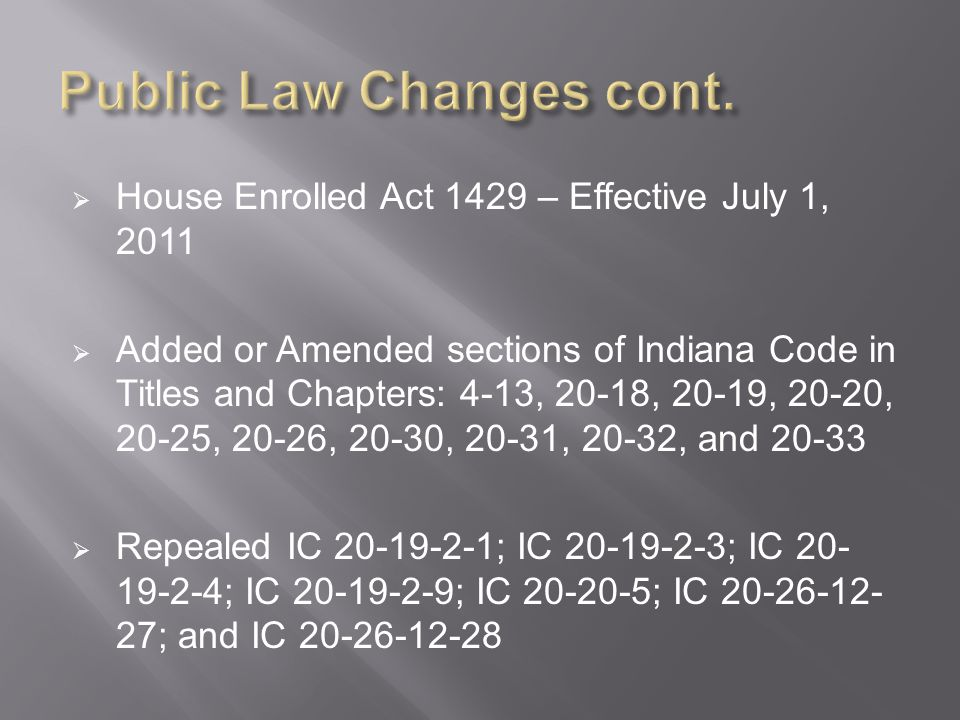  House Enrolled Act 1429 – Effective July 1, 2011  Added or Amended sections of Indiana Code in Titles and Chapters: 4-13, 20-18, 20-19, 20-20, 20-25, 20-26, 20-30, 20-31, 20-32, and 20-33  Repealed IC 20-19-2-1; IC 20-19-2-3; IC 20- 19-2-4; IC 20-19-2-9; IC 20-20-5; IC 20-26-12- 27; and IC 20-26-12-28