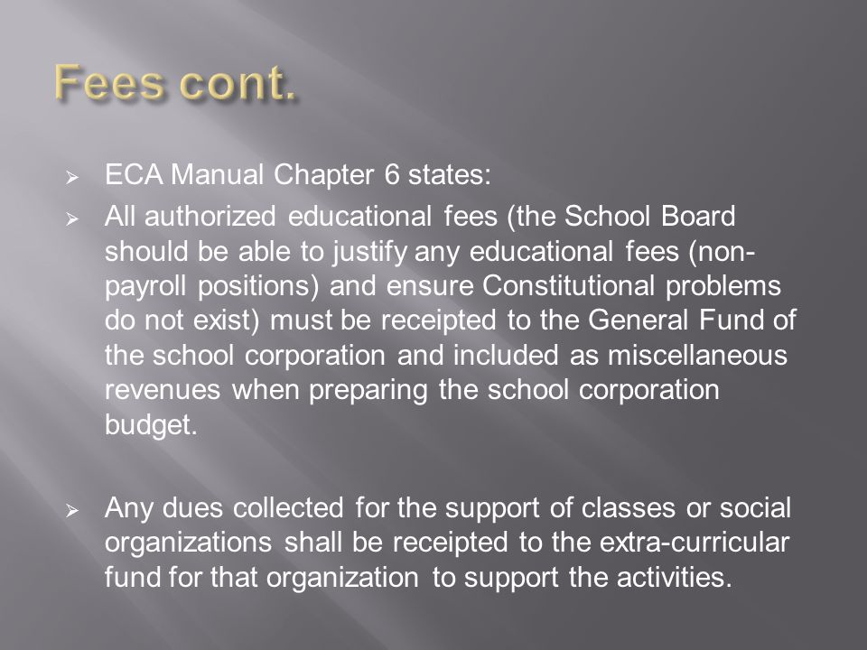  ECA Manual Chapter 6 states:  All authorized educational fees (the School Board should be able to justify any educational fees (non- payroll positions) and ensure Constitutional problems do not exist) must be receipted to the General Fund of the school corporation and included as miscellaneous revenues when preparing the school corporation budget.