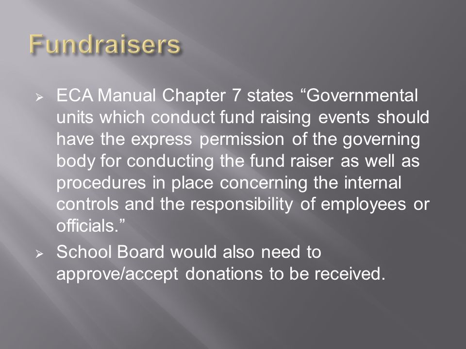  ECA Manual Chapter 7 states Governmental units which conduct fund raising events should have the express permission of the governing body for conducting the fund raiser as well as procedures in place concerning the internal controls and the responsibility of employees or officials.  School Board would also need to approve/accept donations to be received.