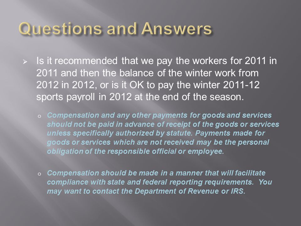  Is it recommended that we pay the workers for 2011 in 2011 and then the balance of the winter work from 2012 in 2012, or is it OK to pay the winter 2011-12 sports payroll in 2012 at the end of the season.