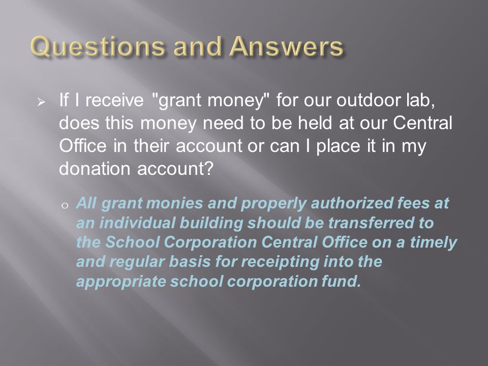  If I receive grant money for our outdoor lab, does this money need to be held at our Central Office in their account or can I place it in my donation account.