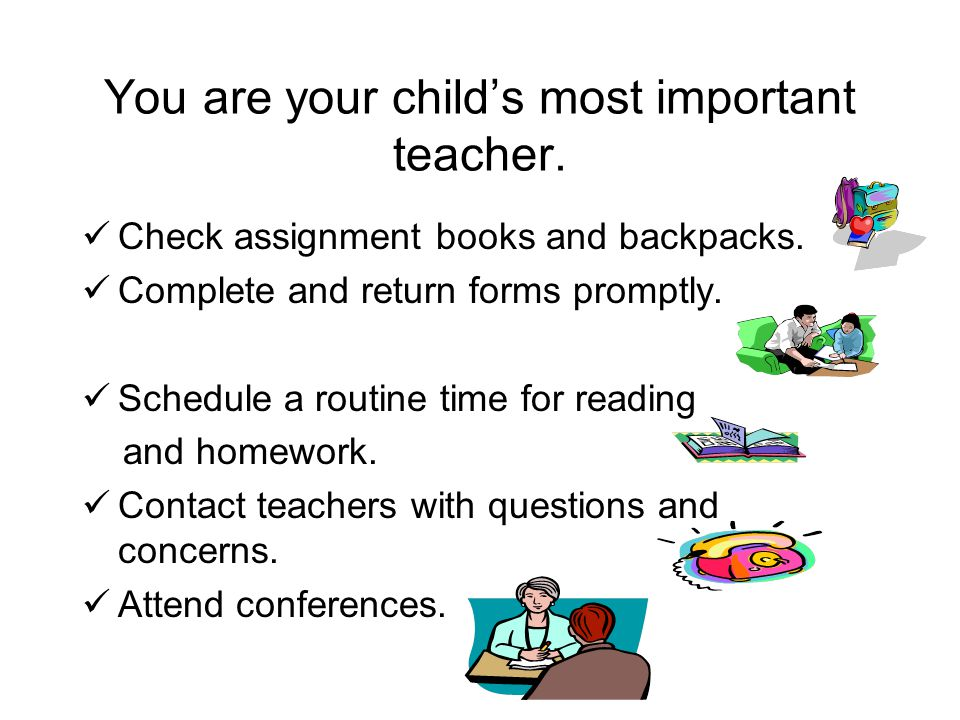 You are your child's most important teacher. Check assignment books and backpacks.