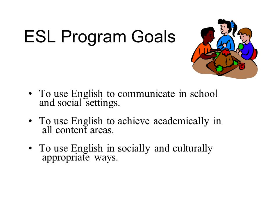 ESL Program Goals To use English to communicate in school and social settings.