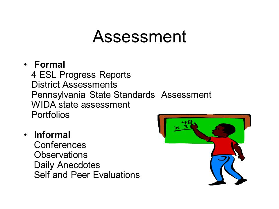 Assessment Formal 4 ESL Progress Reports District Assessments Pennsylvania State Standards Assessment WIDA state assessment Portfolios Informal Conferences Observations Daily Anecdotes Self and Peer Evaluations