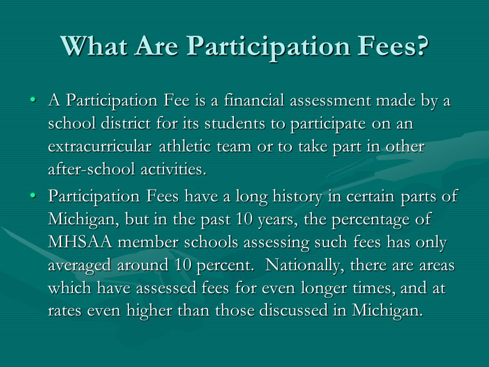 Participation Fees & The MHSAA Academic and other eligibility standards as described in the MHSAA Handbook remain in place regardless of Participation Fees or any other means through which the school athletic program is financed.