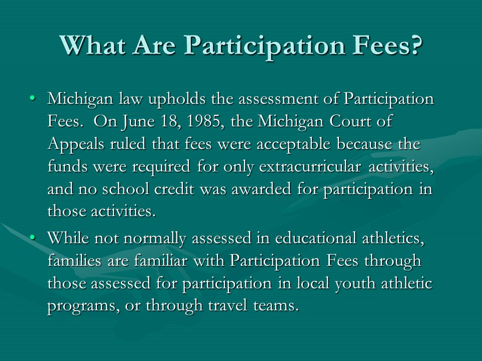 What Are Participation Fees? Michigan law upholds the assessment of Participation Fees. On June 18, 1985, the Michigan Court of Appeals ruled that fee