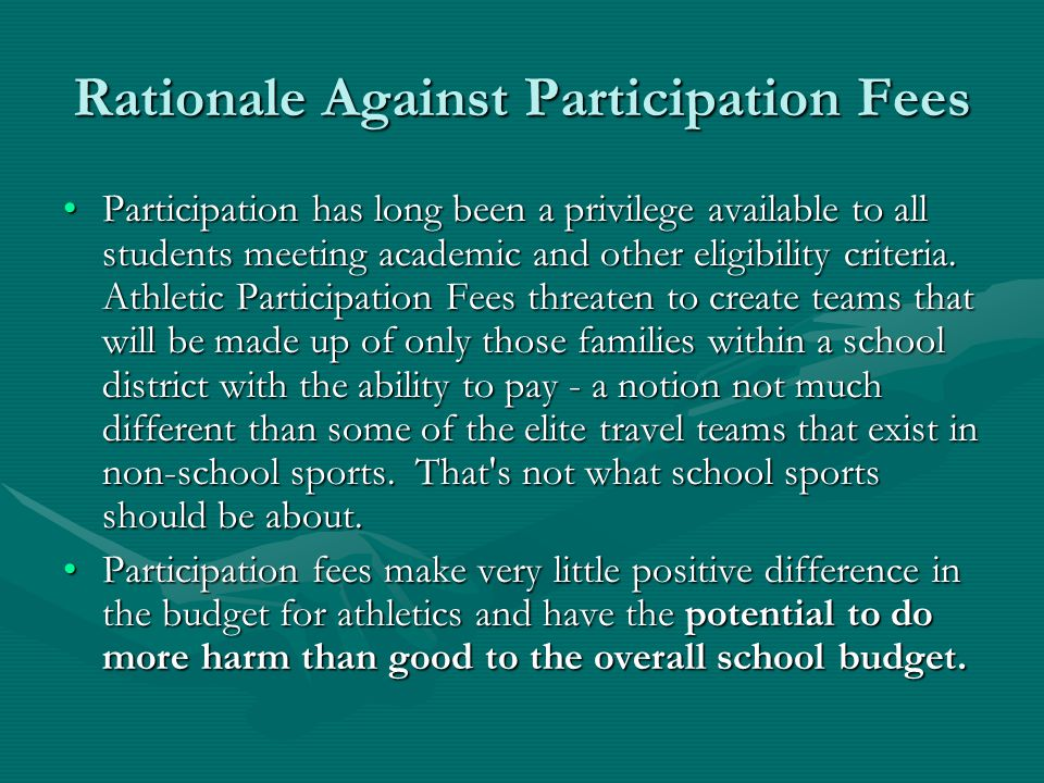 Rationale Against Participation Fees The athletic budget on average nationally is less than 1 or 2 percent of the total budget, hardly a place to solve the problems of school finance.The athletic budget on average nationally is less than 1 or 2 percent of the total budget, hardly a place to solve the problems of school finance.