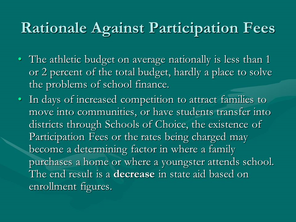 Participation Fees Raise A Little Money, Cut A Lot of Participants Participation Fees typically discourage and ultimate reduce student participation, with the participation rate dropping in proportion to the amount of the fee:Participation Fees typically discourage and ultimate reduce student participation, with the participation rate dropping in proportion to the amount of the fee:  Fees of up to $100 will reduce participation by 10 percent  Fees of up to $200 will reduce participation by 20 percent  Fees over $200 will reduce participation 30 percent