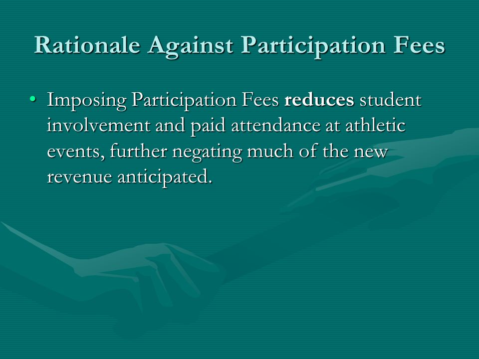 Rationale For Participation Fees In tight economic times, school districts have seen Participation Fees as a last resort in choosing between offering extracurricular athletic programming and cutting back or not sponsoring such programs at all.In tight economic times, school districts have seen Participation Fees as a last resort in choosing between offering extracurricular athletic programming and cutting back or not sponsoring such programs at all.