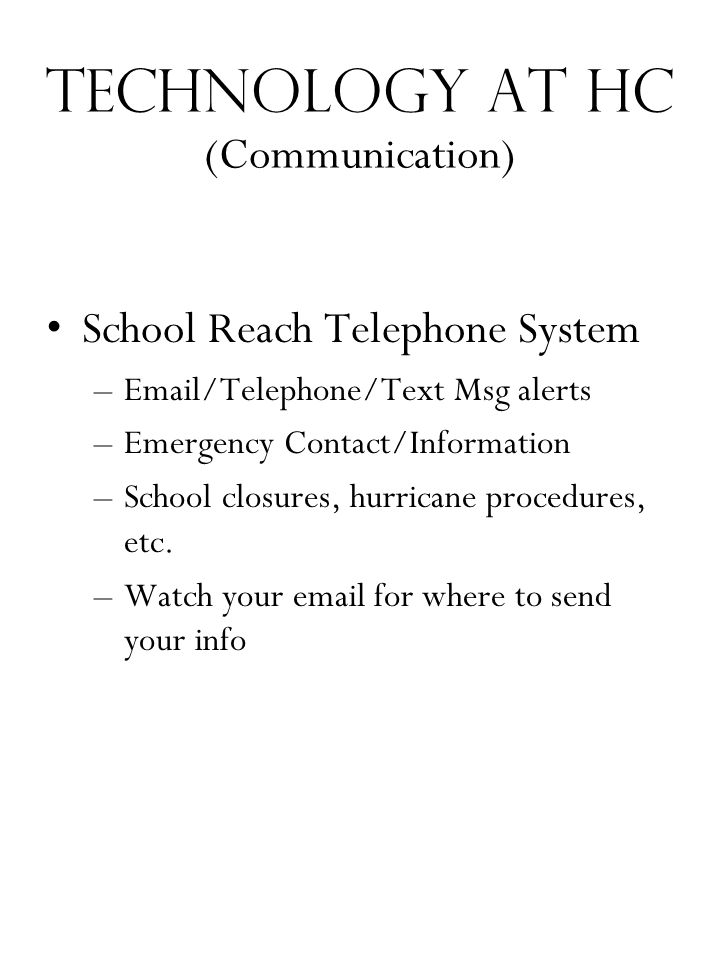 Technology at HC (Communication) School Reach Telephone System –Email/Telephone/Text Msg alerts –Emergency Contact/Information –School closures, hurricane procedures, etc.