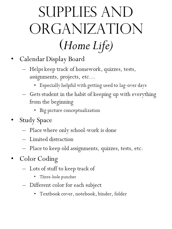 Supplies and organization ( Home Life) Calendar Display Board –Helps keep track of homework, quizzes, tests, assignments, projects, etc… Especially he