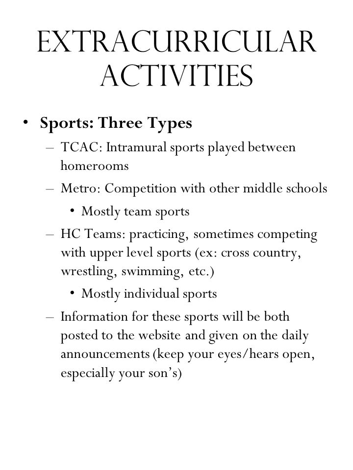 Extracurricular Activities Sports: Three Types –TCAC: Intramural sports played between homerooms –Metro: Competition with other middle schools Mostly team sports –HC Teams: practicing, sometimes competing with upper level sports (ex: cross country, wrestling, swimming, etc.) Mostly individual sports –Information for these sports will be both posted to the website and given on the daily announcements (keep your eyes/hears open, especially your son's)