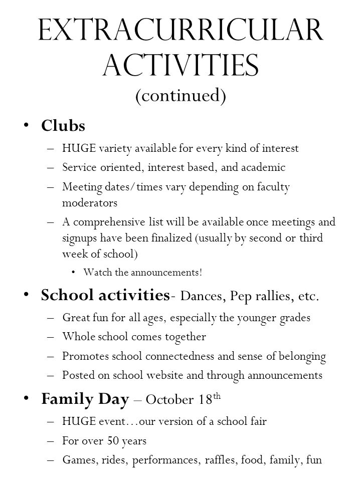 Extracurricular Activities (continued) Clubs –HUGE variety available for every kind of interest –Service oriented, interest based, and academic –Meeting dates/times vary depending on faculty moderators –A comprehensive list will be available once meetings and signups have been finalized (usually by second or third week of school) Watch the announcements.