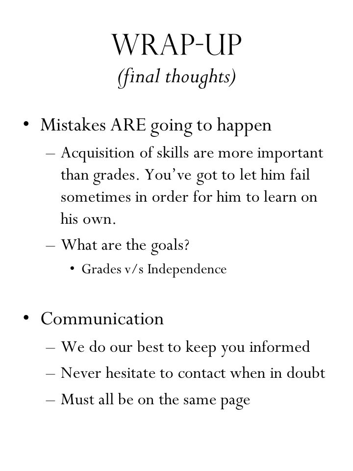 Wrap-up (final thoughts) Mistakes ARE going to happen –Acquisition of skills are more important than grades. You've got to let him fail sometimes in o