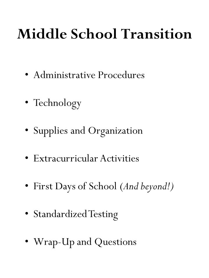 Middle School Transition Administrative Procedures Technology Supplies and Organization Extracurricular Activities First Days of School (And beyond!) Standardized Testing Wrap-Up and Questions