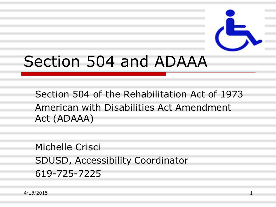 4/18/20151 Section 504 and ADAAA Section 504 of the Rehabilitation Act of 1973 American with Disabilities Act Amendment Act (ADAAA) Michelle Crisci SD