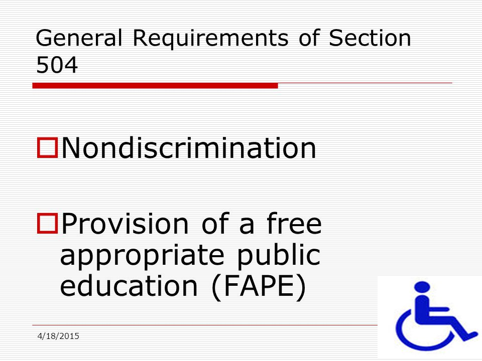 4/18/201513 General Requirements of Section 504  Nondiscrimination  Provision of a free appropriate public education (FAPE)