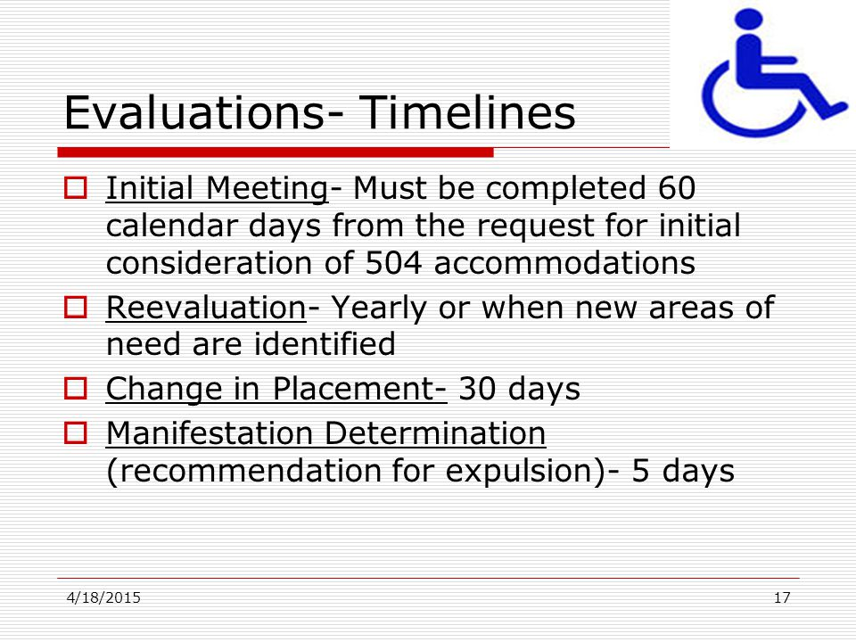 4/18/201517 Evaluations- Timelines  Initial Meeting- Must be completed 60 calendar days from the request for initial consideration of 504 accommodati