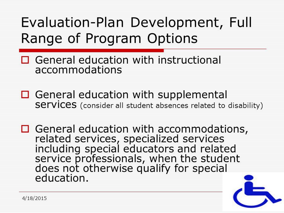 4/18/201519 Evaluation-Plan Development, Full Range of Program Options  General education with instructional accommodations  General education with