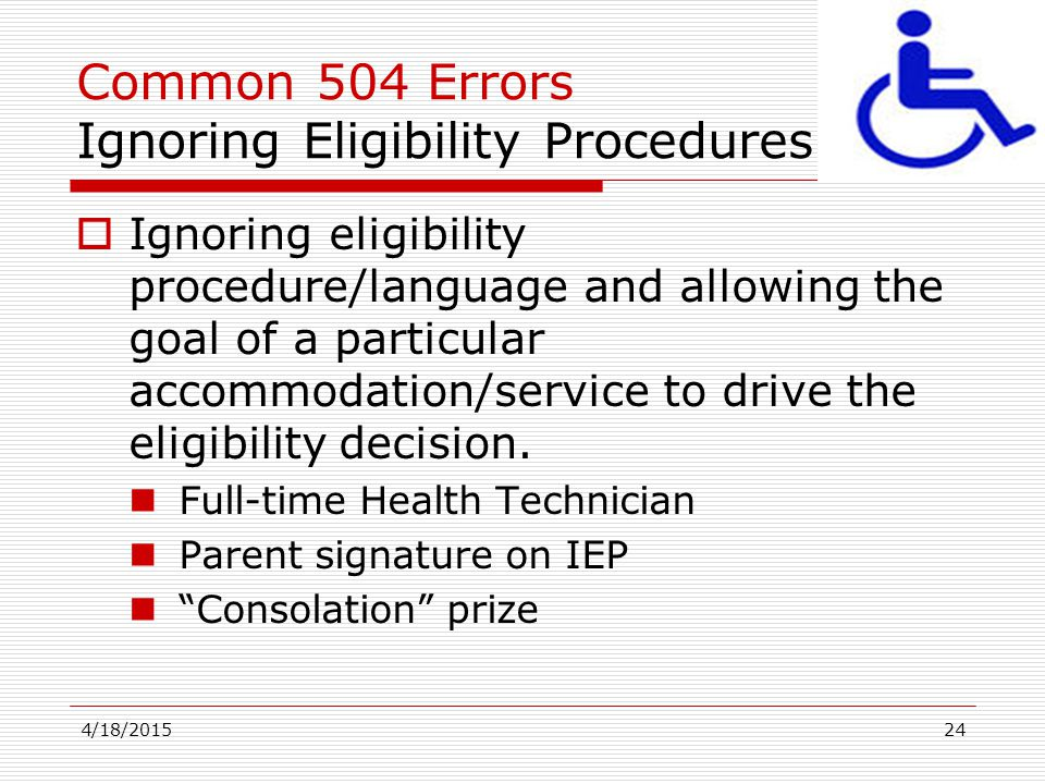 4/18/201524 Common 504 Errors Ignoring Eligibility Procedures  Ignoring eligibility procedure/language and allowing the goal of a particular accommod