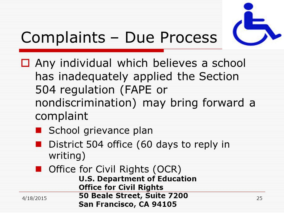 4/18/201525 Complaints – Due Process  Any individual which believes a school has inadequately applied the Section 504 regulation (FAPE or nondiscrimi