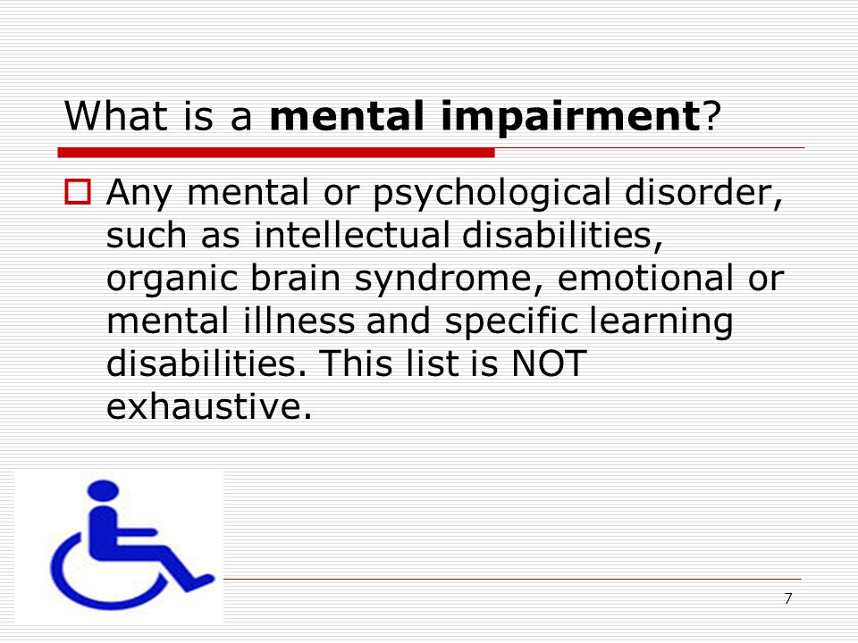 4/18/20157 What is a mental impairment?  Any mental or psychological disorder, such as intellectual disabilities, organic brain syndrome, emotional o