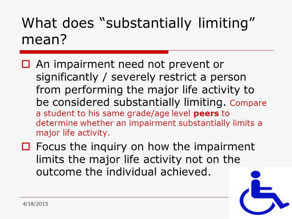 4/18/20159 Prong One Eligibility  Prong one eligibility (has a physical or mental impairment which substantially limits one or more major life activities) does not mean a student is currently subjected to discrimination nor does it mean the students disability related need(s) are unmet.