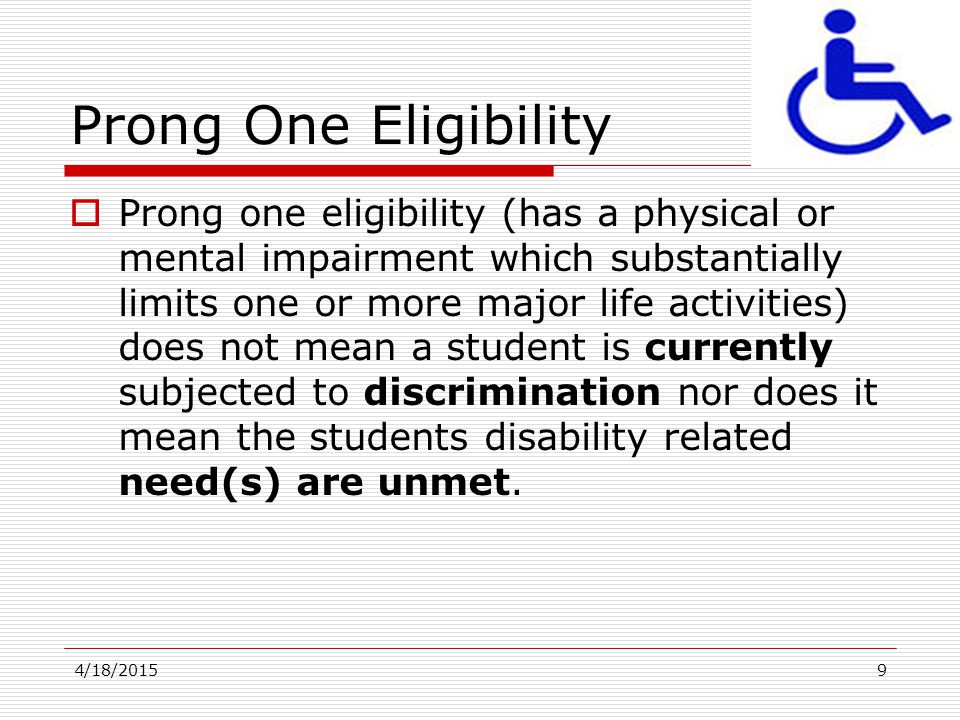 4/18/20159 Prong One Eligibility  Prong one eligibility (has a physical or mental impairment which substantially limits one or more major life activi