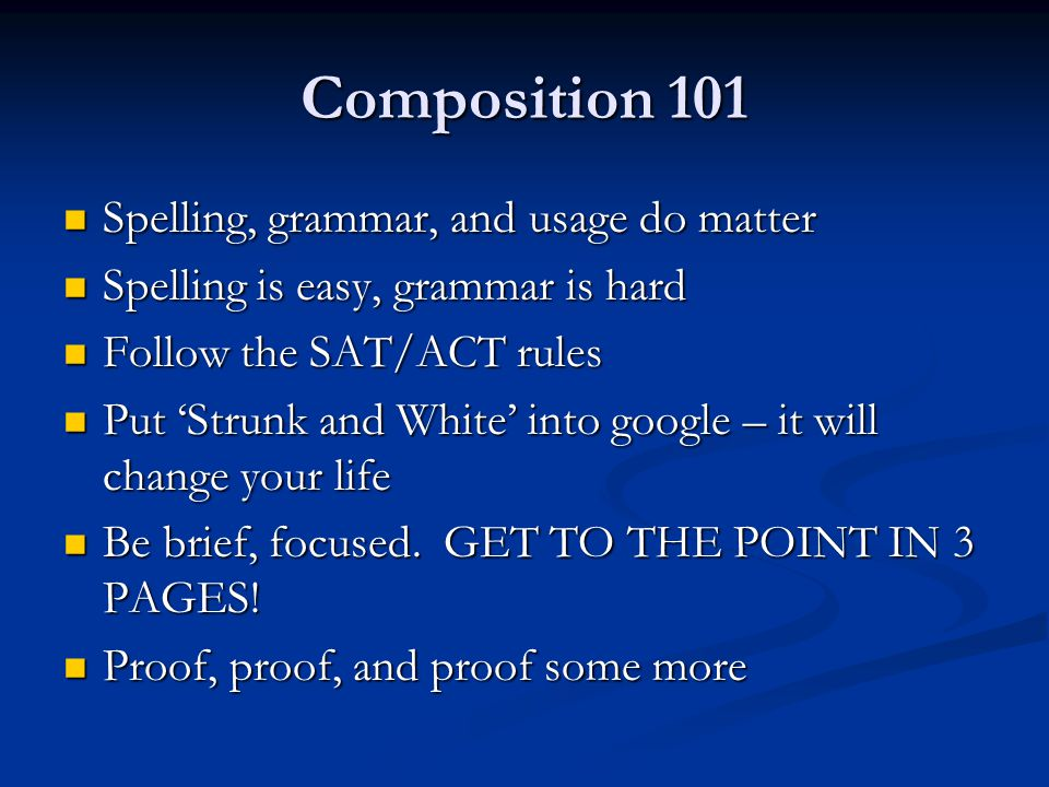 Composition 101 Spelling, grammar, and usage do matter Spelling, grammar, and usage do matter Spelling is easy, grammar is hard Spelling is easy, grammar is hard Follow the SAT/ACT rules Follow the SAT/ACT rules Put 'Strunk and White' into google – it will change your life Put 'Strunk and White' into google – it will change your life Be brief, focused.