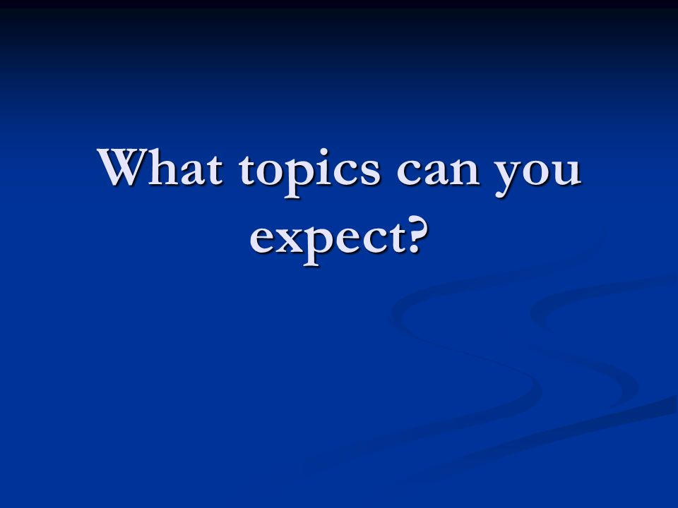 What topics can you expect?