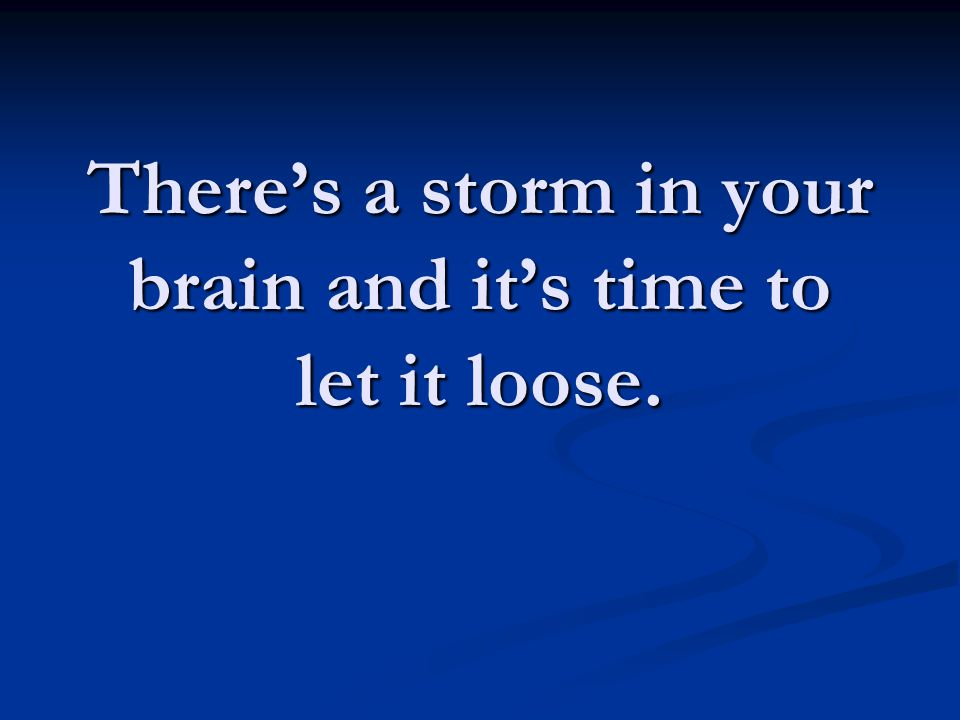 There's a storm in your brain and it's time to let it loose.