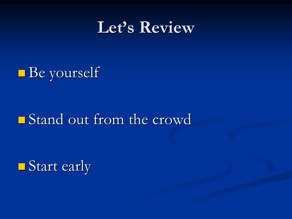 Let's Review Be yourself Be yourself Stand out from the crowd Stand out from the crowd Start early Start early