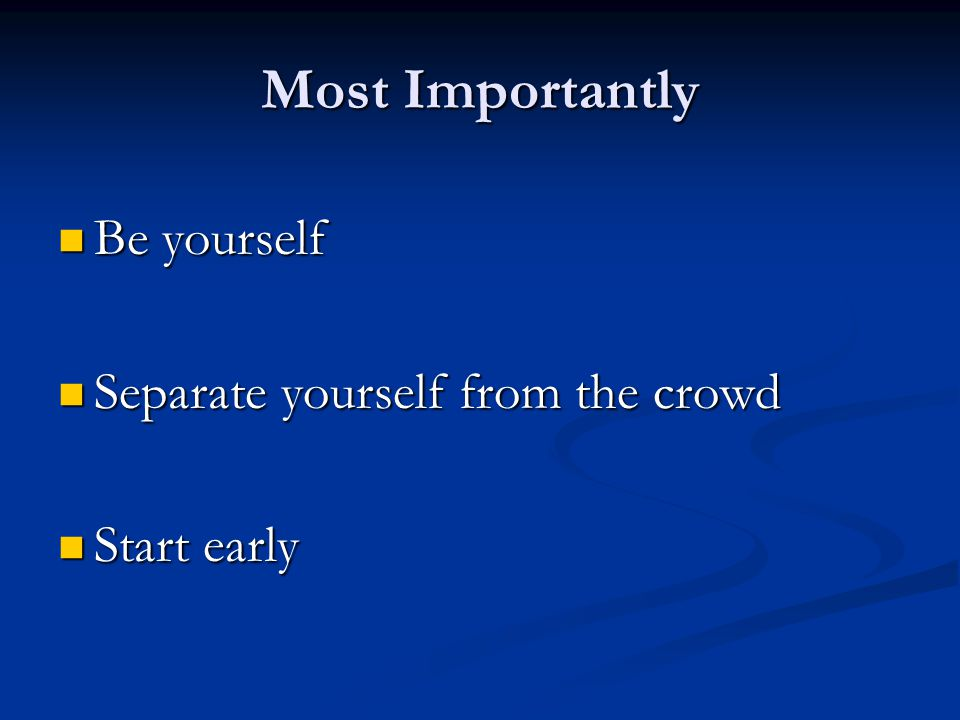 Most Importantly Be yourself Be yourself Separate yourself from the crowd Separate yourself from the crowd Start early Start early