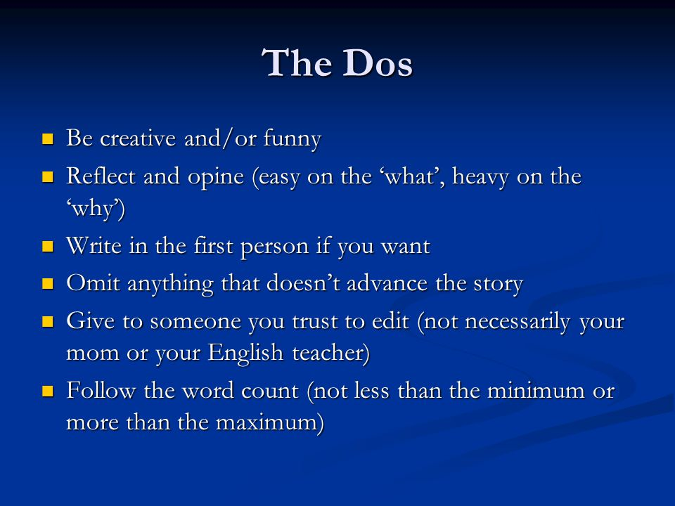 The Dos Be creative and/or funny Be creative and/or funny Reflect and opine (easy on the 'what', heavy on the 'why') Reflect and opine (easy on the 'what', heavy on the 'why') Write in the first person if you want Write in the first person if you want Omit anything that doesn't advance the story Omit anything that doesn't advance the story Give to someone you trust to edit (not necessarily your mom or your English teacher) Give to someone you trust to edit (not necessarily your mom or your English teacher) Follow the word count (not less than the minimum or more than the maximum) Follow the word count (not less than the minimum or more than the maximum)