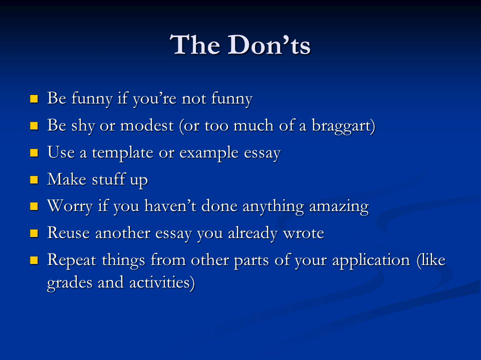 The Don'ts Be funny if you're not funny Be funny if you're not funny Be shy or modest (or too much of a braggart) Be shy or modest (or too much of a braggart) Use a template or example essay Use a template or example essay Make stuff up Make stuff up Worry if you haven't done anything amazing Worry if you haven't done anything amazing Reuse another essay you already wrote Reuse another essay you already wrote Repeat things from other parts of your application (like grades and activities) Repeat things from other parts of your application (like grades and activities)