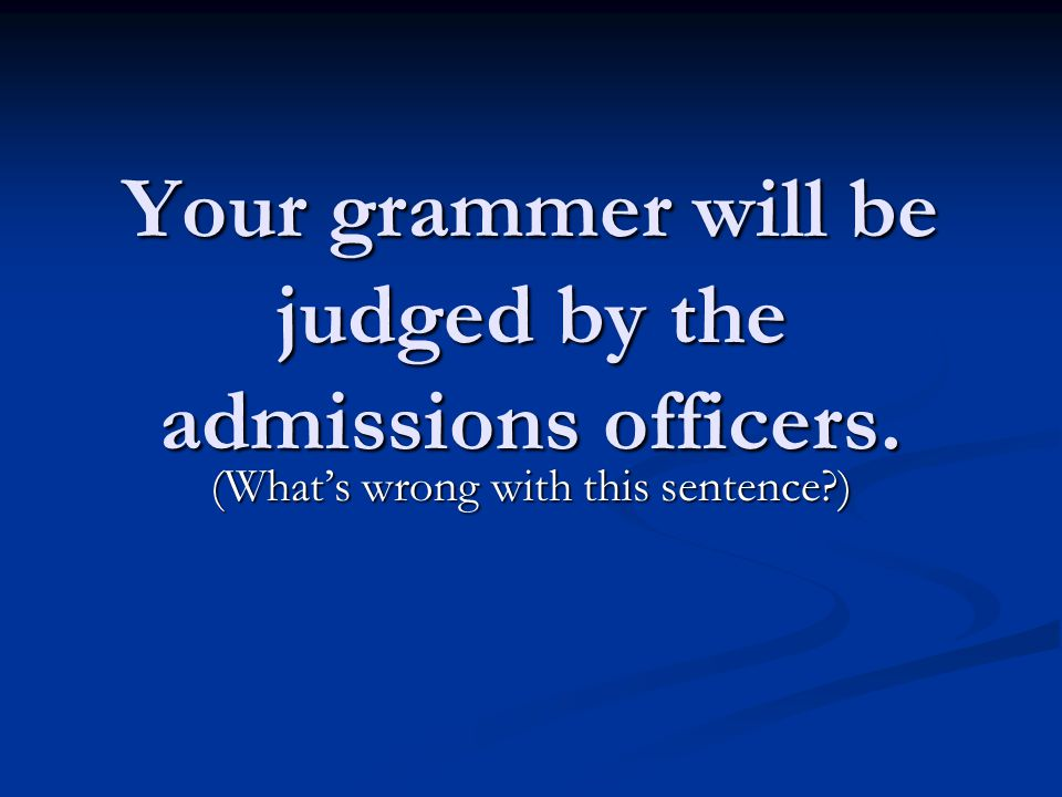 Your grammer will be judged by the admissions officers. (What's wrong with this sentence?)