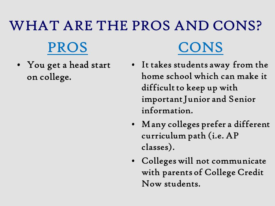 WHAT ARE THE PROS AND CONS? PROS You get a head start on college. CONS It takes students away from the home school which can make it difficult to keep