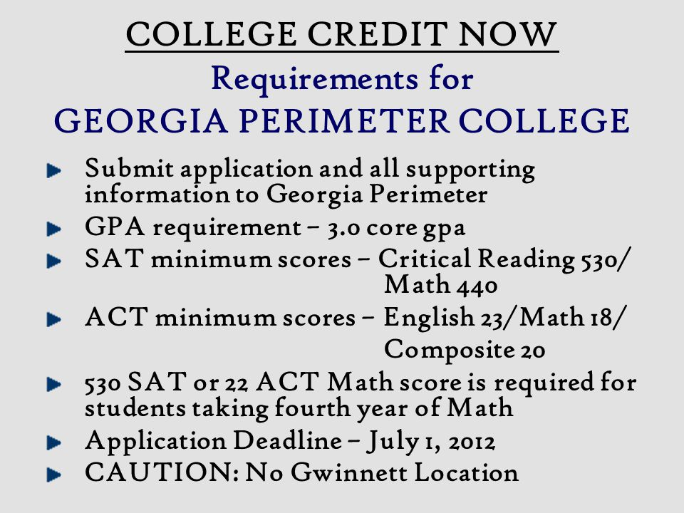 COLLEGE CREDIT NOW Requirements for GEORGIA PERIMETER COLLEGE Submit application and all supporting information to Georgia Perimeter GPA requirement – 3.0 core gpa SAT minimum scores – Critical Reading 530/ Math 440 ACT minimum scores – English 23/Math 18/ Composite 20 530 SAT or 22 ACT Math score is required for students taking fourth year of Math Application Deadline – July 1, 2012 CAUTION: No Gwinnett Location